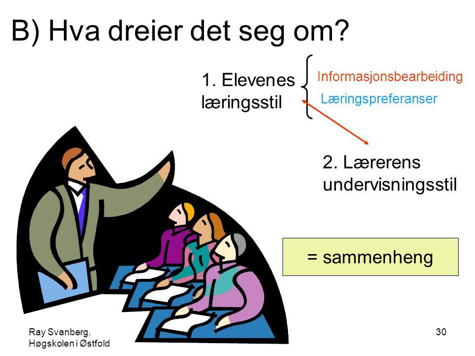 Ray Svanberg, Høgskolen i Østfold Læringsstiler30 B) Hva dreier det seg om? Informasjonsbearbeiding Læringspreferanser 2. Lærerens undervisningsstil 1