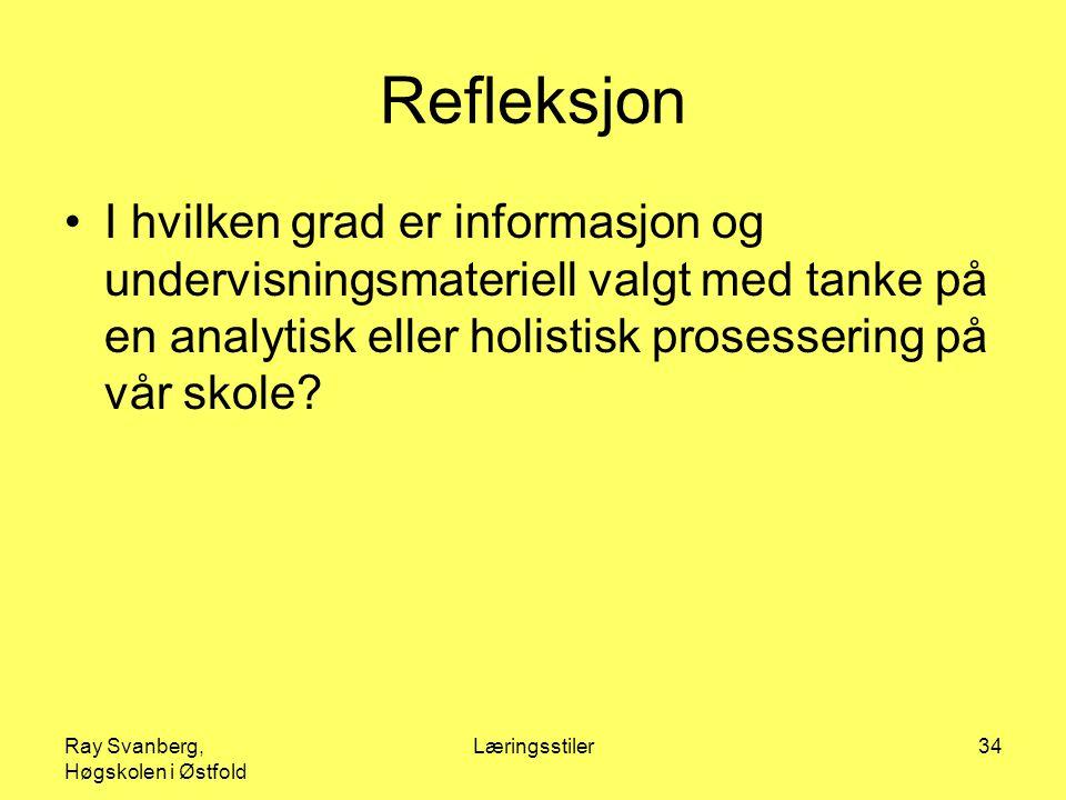 Ray Svanberg, Høgskolen i Østfold Læringsstiler34 Refleksjon I hvilken grad er informasjon og undervisningsmateriell valgt med tanke på en analytisk eller holistisk prosessering på vår skole?