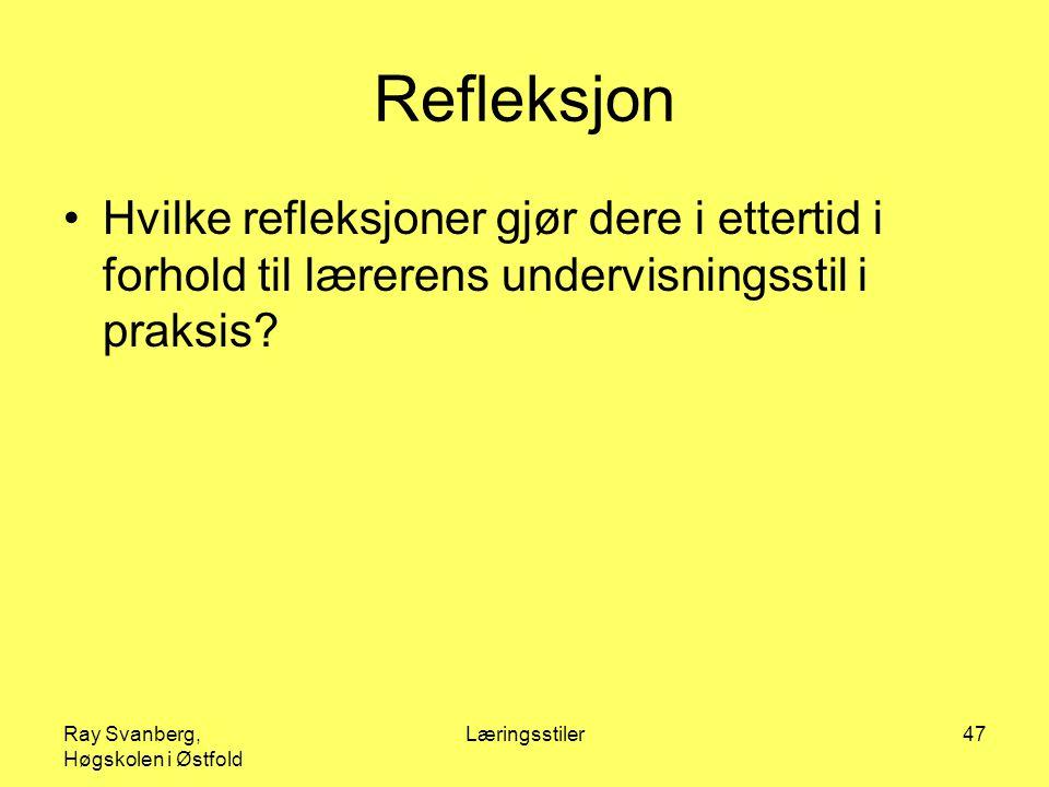 Ray Svanberg, Høgskolen i Østfold Læringsstiler47 Refleksjon Hvilke refleksjoner gjør dere i ettertid i forhold til lærerens undervisningsstil i praksis?
