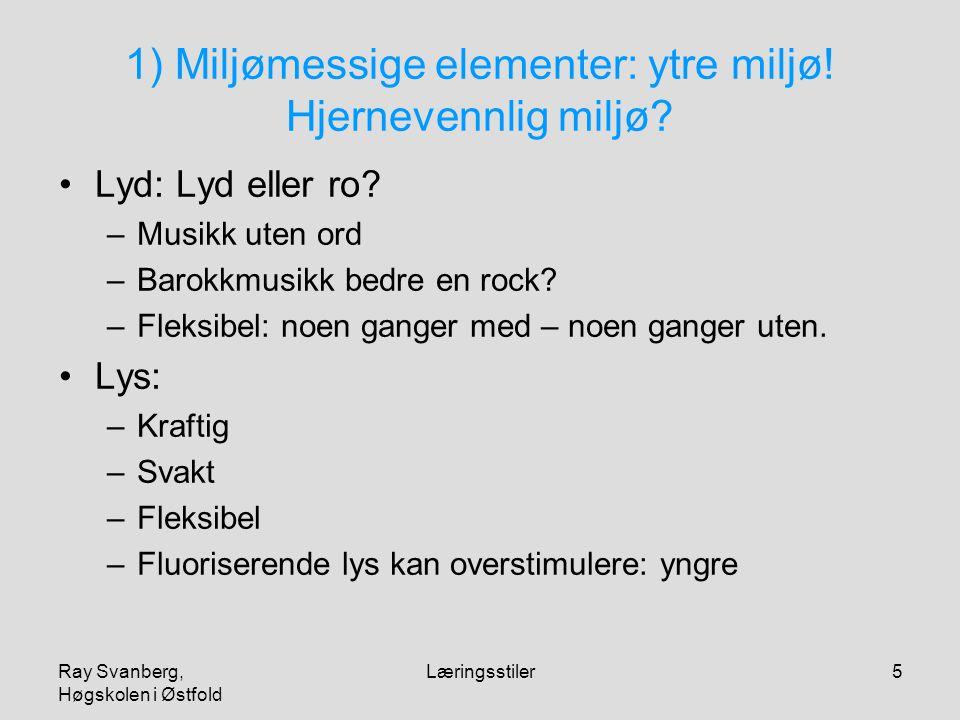 Ray Svanberg, Høgskolen i Østfold Læringsstiler5 1) Miljømessige elementer: ytre miljø! Hjernevennlig miljø? Lyd: Lyd eller ro? –Musikk uten ord –Baro