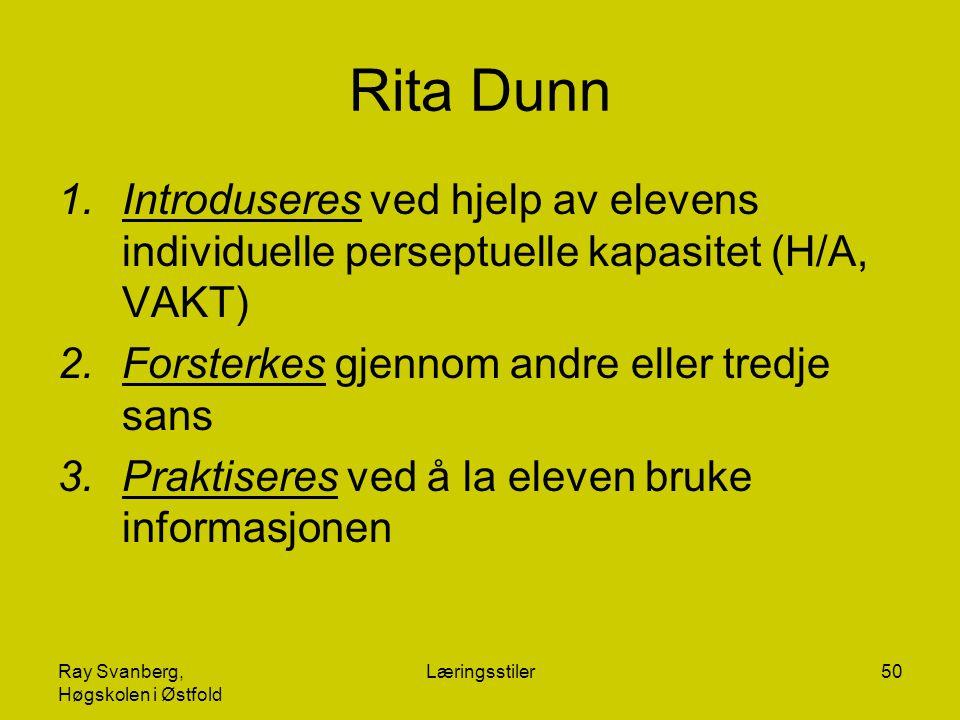 Ray Svanberg, Høgskolen i Østfold Læringsstiler50 Rita Dunn 1.Introduseres ved hjelp av elevens individuelle perseptuelle kapasitet (H/A, VAKT) 2.Forsterkes gjennom andre eller tredje sans 3.Praktiseres ved å la eleven bruke informasjonen