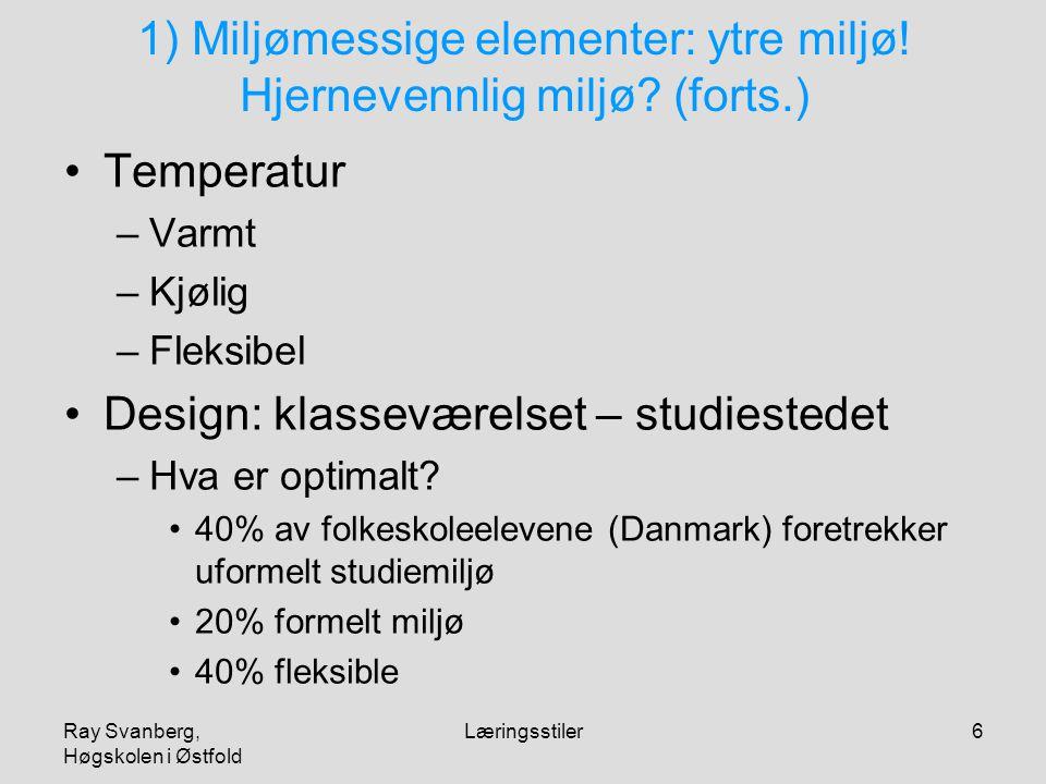 Ray Svanberg, Høgskolen i Østfold Læringsstiler6 1) Miljømessige elementer: ytre miljø! Hjernevennlig miljø? (forts.) Temperatur –Varmt –Kjølig –Fleks