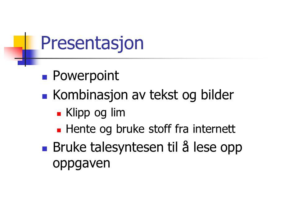 Presentasjon Powerpoint Kombinasjon av tekst og bilder Klipp og lim Hente og bruke stoff fra internett Bruke talesyntesen til å lese opp oppgaven