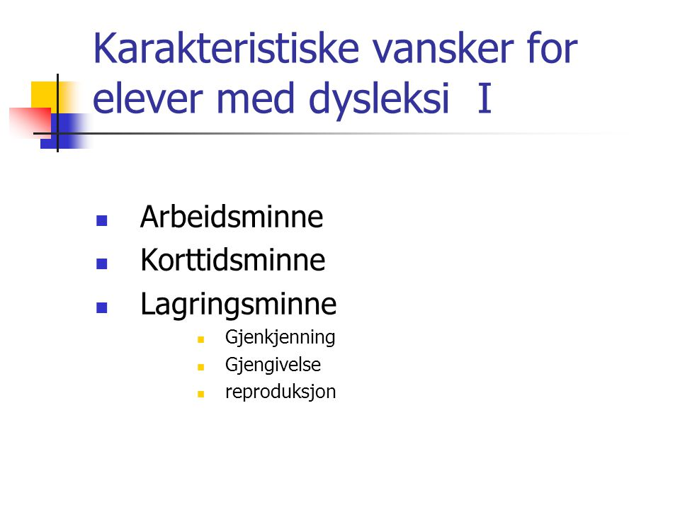Karakteristiske vansker for elever med dysleksi I Arbeidsminne Korttidsminne Lagringsminne Gjenkjenning Gjengivelse reproduksjon