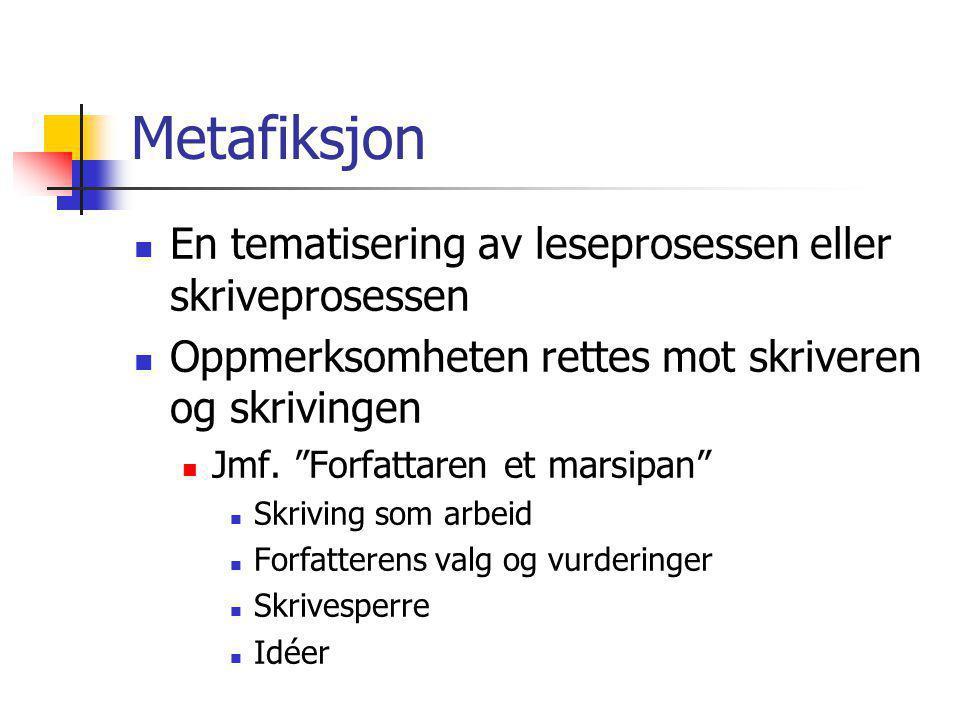 """Metafiksjon En tematisering av leseprosessen eller skriveprosessen Oppmerksomheten rettes mot skriveren og skrivingen Jmf. """"Forfattaren et marsipan"""" S"""
