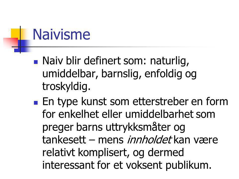 Naivisme Naiv blir definert som: naturlig, umiddelbar, barnslig, enfoldig og troskyldig. En type kunst som etterstreber en form for enkelhet eller umi