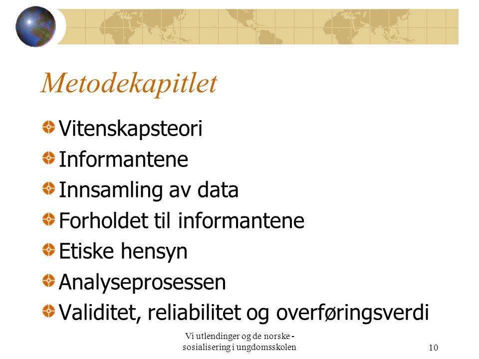 Vi utlendinger og de norske - sosialisering i ungdomsskolen10 Metodekapitlet Vitenskapsteori Informantene Innsamling av data Forholdet til informantene Etiske hensyn Analyseprosessen Validitet, reliabilitet og overføringsverdi