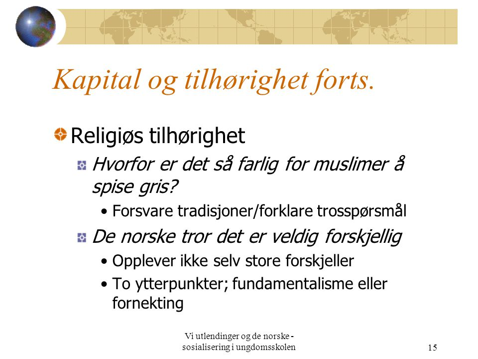 Vi utlendinger og de norske - sosialisering i ungdomsskolen15 Kapital og tilhørighet forts. Religiøs tilhørighet Hvorfor er det så farlig for muslimer