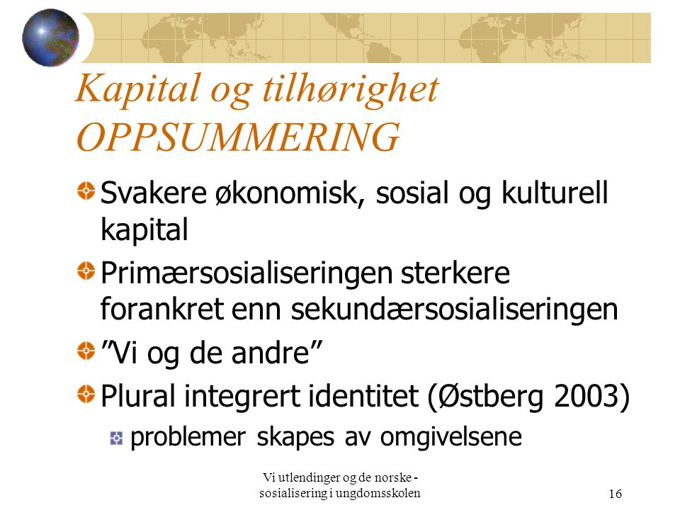 Vi utlendinger og de norske - sosialisering i ungdomsskolen16 Kapital og tilhørighet OPPSUMMERING Svakere økonomisk, sosial og kulturell kapital Primæ