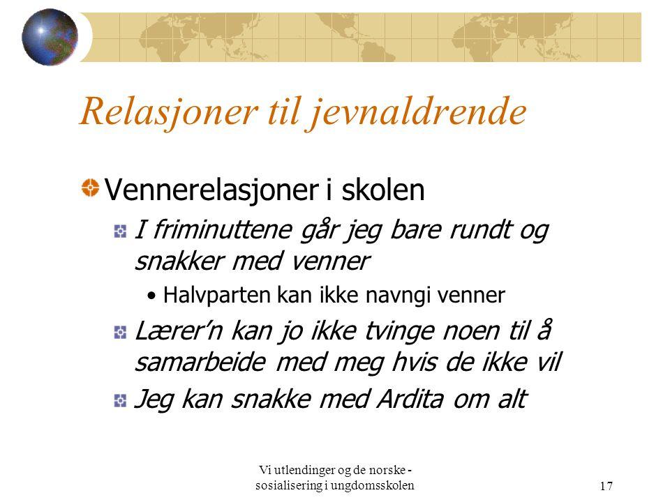 Vi utlendinger og de norske - sosialisering i ungdomsskolen17 Relasjoner til jevnaldrende Vennerelasjoner i skolen I friminuttene går jeg bare rundt o