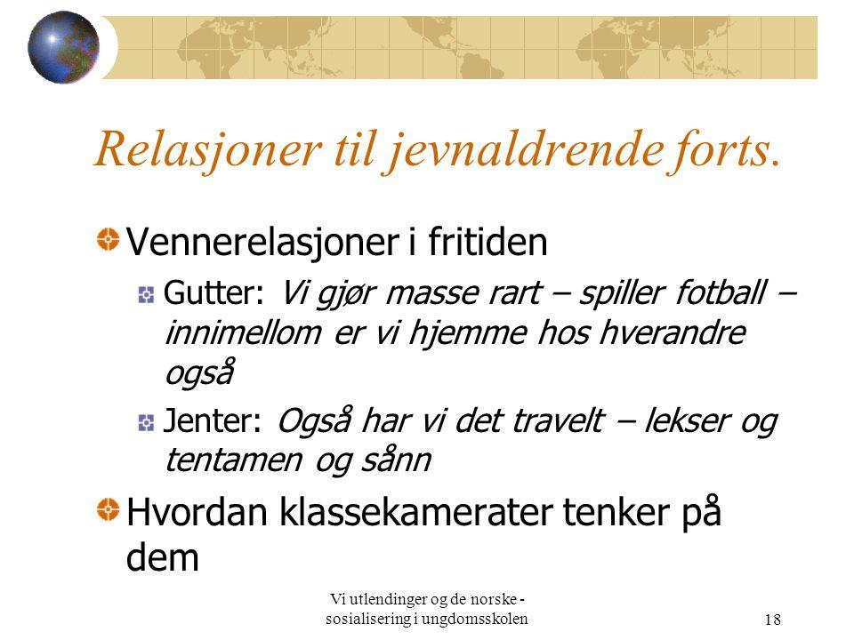 Vi utlendinger og de norske - sosialisering i ungdomsskolen18 Relasjoner til jevnaldrende forts.