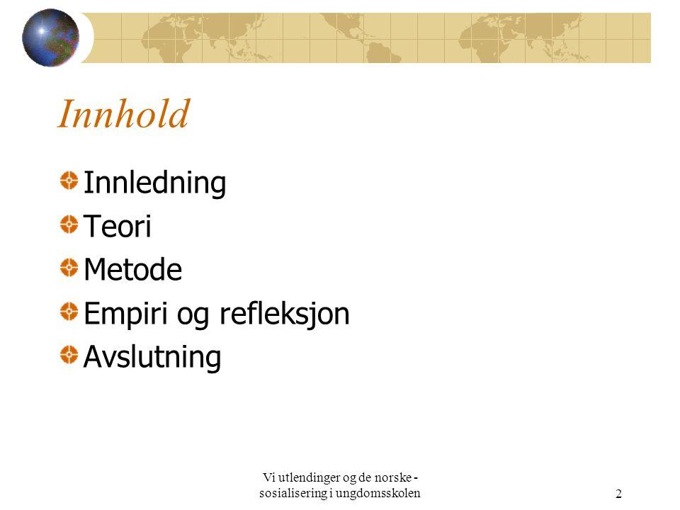 Vi utlendinger og de norske - sosialisering i ungdomsskolen2 Innhold Innledning Teori Metode Empiri og refleksjon Avslutning
