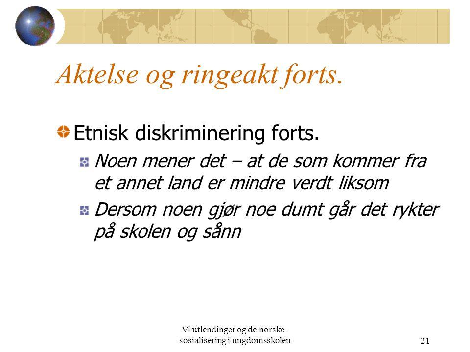 Vi utlendinger og de norske - sosialisering i ungdomsskolen21 Aktelse og ringeakt forts.