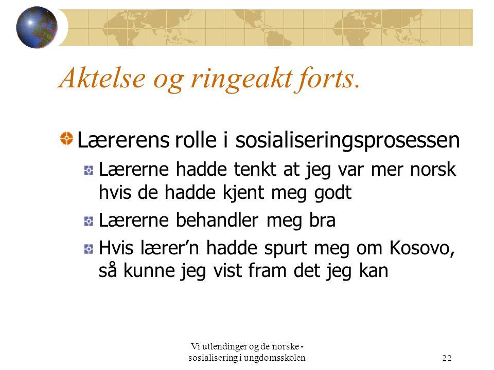 Vi utlendinger og de norske - sosialisering i ungdomsskolen22 Aktelse og ringeakt forts. Lærerens rolle i sosialiseringsprosessen Lærerne hadde tenkt