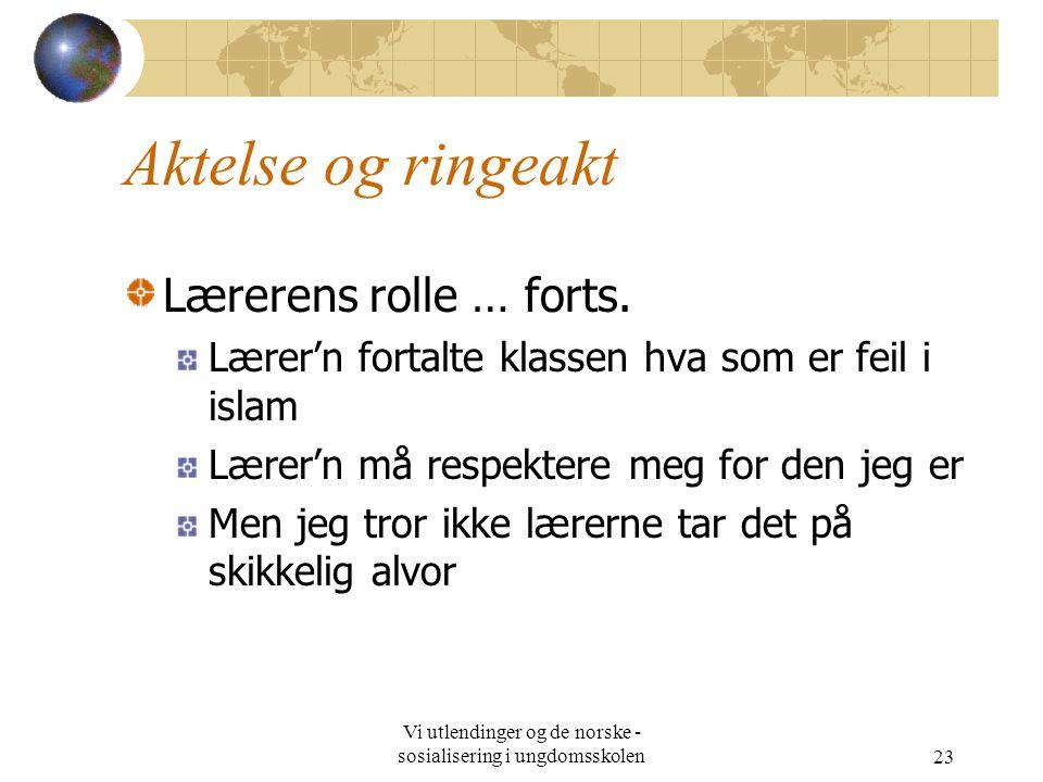 Vi utlendinger og de norske - sosialisering i ungdomsskolen23 Aktelse og ringeakt Lærerens rolle … forts. Lærer'n fortalte klassen hva som er feil i i