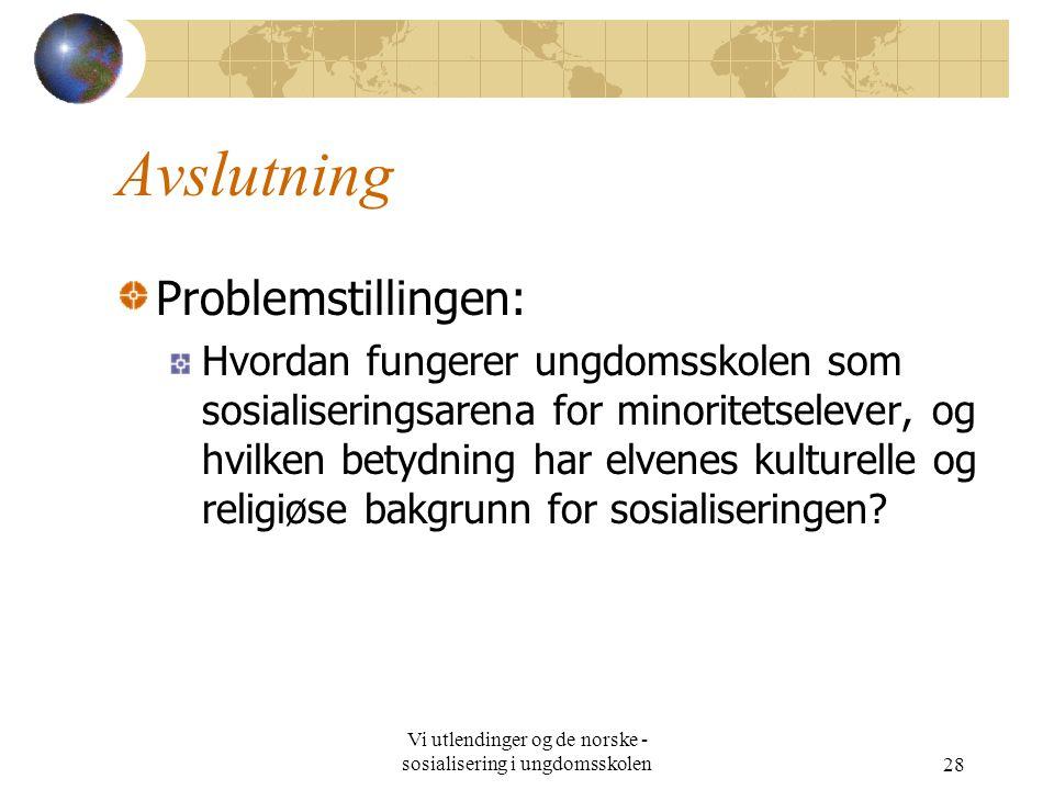 Vi utlendinger og de norske - sosialisering i ungdomsskolen28 Avslutning Problemstillingen: Hvordan fungerer ungdomsskolen som sosialiseringsarena for minoritetselever, og hvilken betydning har elvenes kulturelle og religiøse bakgrunn for sosialiseringen?