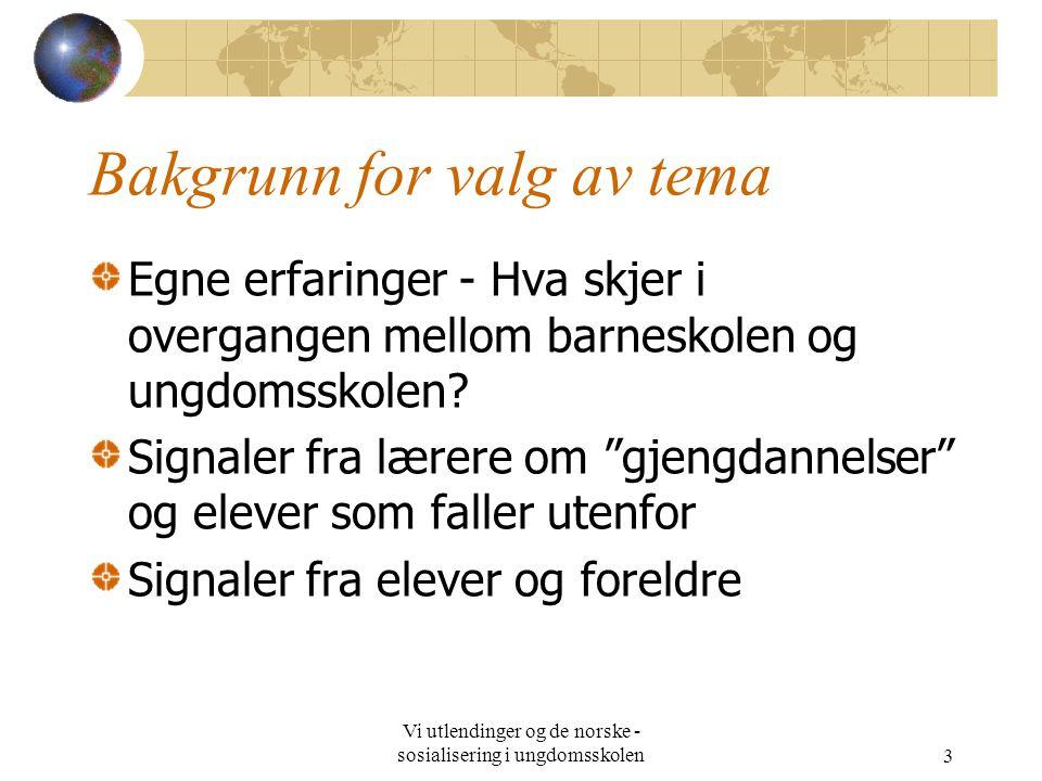 Vi utlendinger og de norske - sosialisering i ungdomsskolen3 Bakgrunn for valg av tema Egne erfaringer - Hva skjer i overgangen mellom barneskolen og ungdomsskolen.