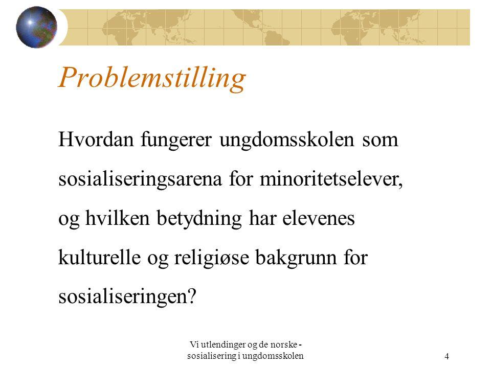 Vi utlendinger og de norske - sosialisering i ungdomsskolen4 Problemstilling Hvordan fungerer ungdomsskolen som sosialiseringsarena for minoritetselever, og hvilken betydning har elevenes kulturelle og religiøse bakgrunn for sosialiseringen?