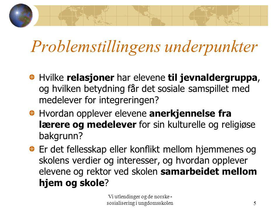 Vi utlendinger og de norske - sosialisering i ungdomsskolen5 Problemstillingens underpunkter Hvilke relasjoner har elevene til jevnaldergruppa, og hvilken betydning får det sosiale samspillet med medelever for integreringen.