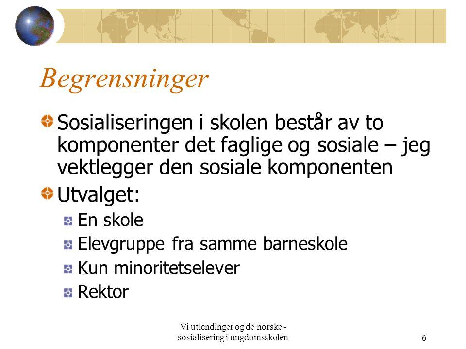 Vi utlendinger og de norske - sosialisering i ungdomsskolen6 Begrensninger Sosialiseringen i skolen består av to komponenter det faglige og sosiale – jeg vektlegger den sosiale komponenten Utvalget: En skole Elevgruppe fra samme barneskole Kun minoritetselever Rektor