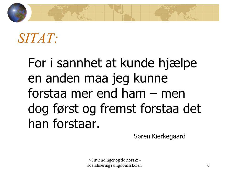 Vi utlendinger og de norske - sosialisering i ungdomsskolen9 SITAT: For i sannhet at kunde hjælpe en anden maa jeg kunne forstaa mer end ham – men dog først og fremst forstaa det han forstaar.