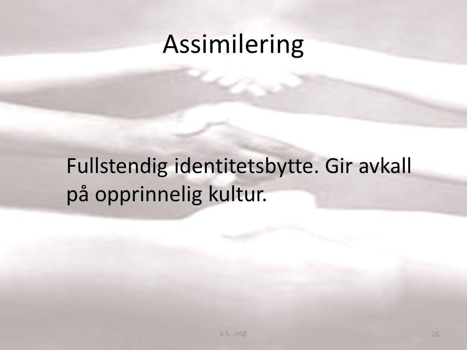Assimilering Fullstendig identitetsbytte. Gir avkall på opprinnelig kultur. 26K S - HiØ
