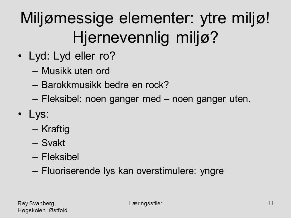 Ray Svanberg, Høgskolen i Østfold Læringsstiler11 Miljømessige elementer: ytre miljø! Hjernevennlig miljø? Lyd: Lyd eller ro? –Musikk uten ord –Barokk