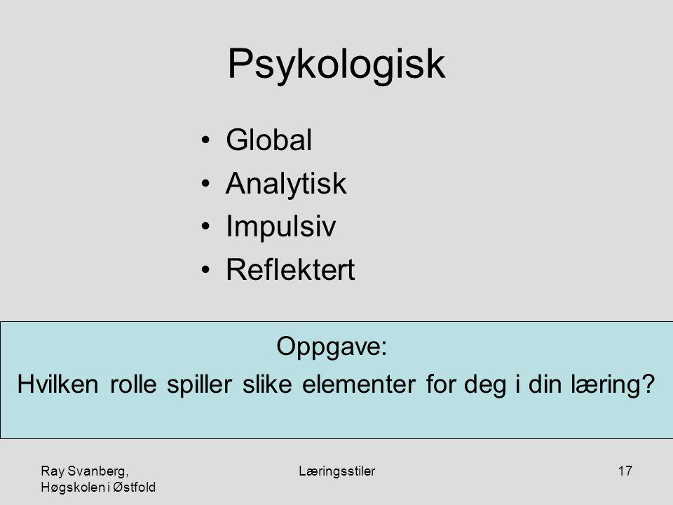 Ray Svanberg, Høgskolen i Østfold Læringsstiler17 Psykologisk Global Analytisk Impulsiv Reflektert Oppgave: Hvilken rolle spiller slike elementer for