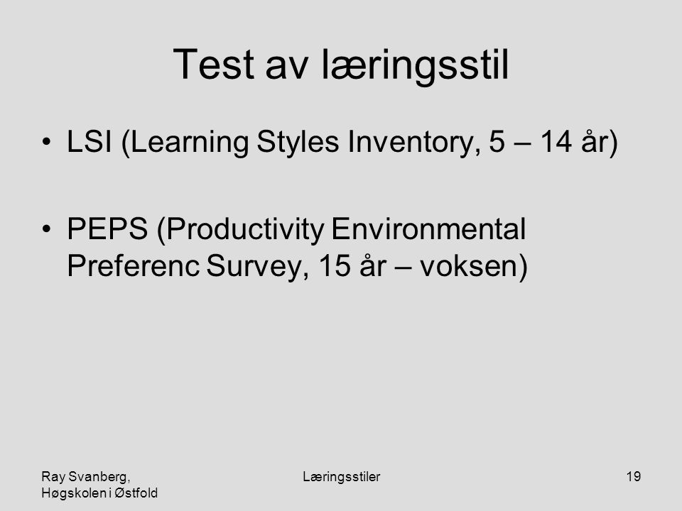 Ray Svanberg, Høgskolen i Østfold Læringsstiler19 Test av læringsstil LSI (Learning Styles Inventory, 5 – 14 år) PEPS (Productivity Environmental Preferenc Survey, 15 år – voksen)