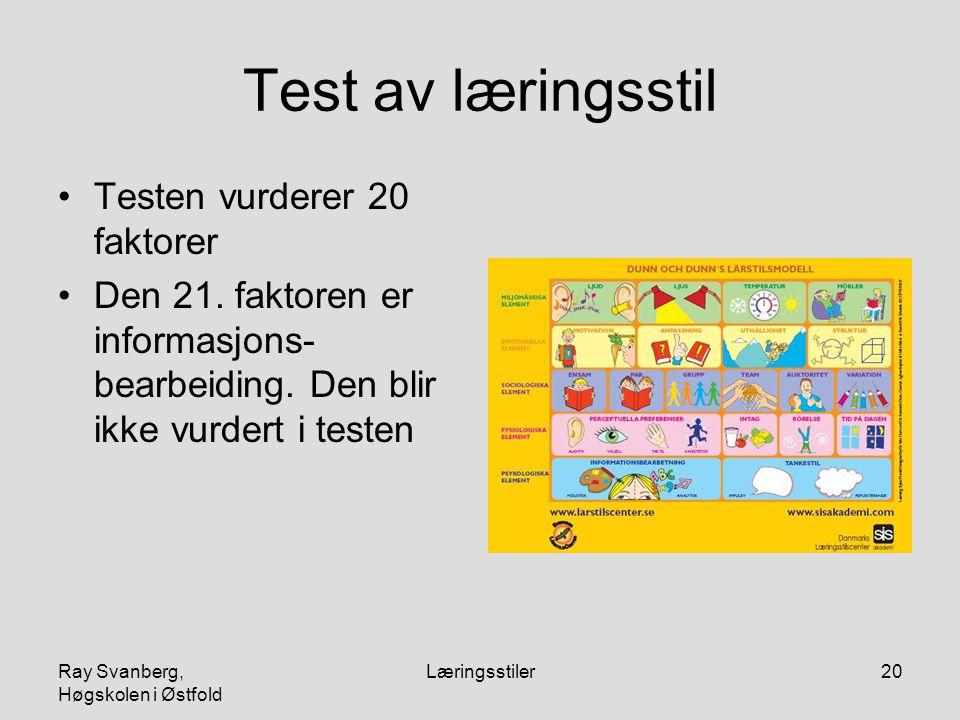 Ray Svanberg, Høgskolen i Østfold Læringsstiler20 Test av læringsstil Testen vurderer 20 faktorer Den 21. faktoren er informasjons- bearbeiding. Den b