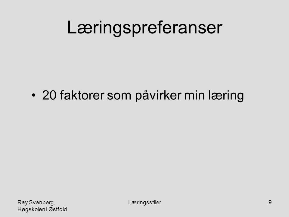 Ray Svanberg, Høgskolen i Østfold Læringsstiler30 Læringspreferanser Visuell Auditiv Taktil Kinestetisk Blandingsstil Eget læringsarbeid skjer etter sterkeste preferanse.