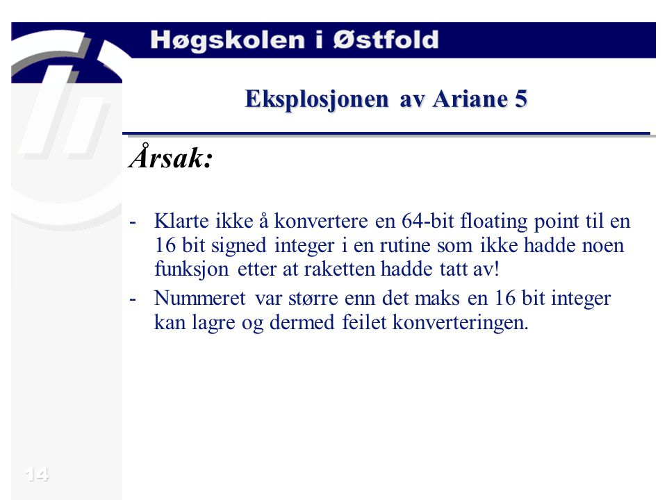 14 Eksplosjonen av Ariane 5 Årsak: -Klarte ikke å konvertere en 64-bit floating point til en 16 bit signed integer i en rutine som ikke hadde noen funksjon etter at raketten hadde tatt av.