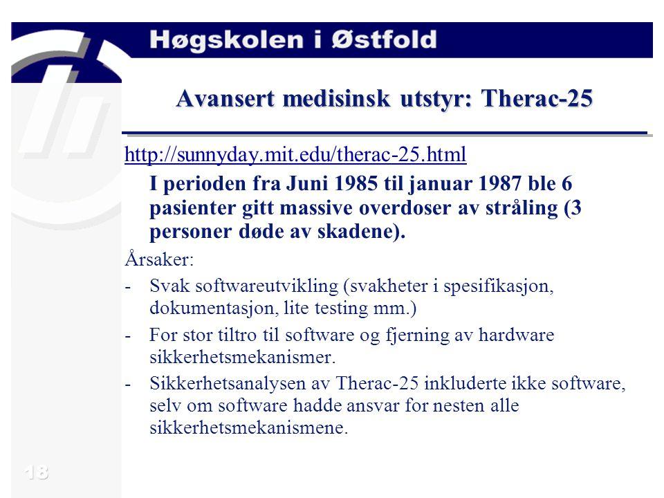 18 Avansert medisinsk utstyr: Therac-25 http://sunnyday.mit.edu/therac-25.html I perioden fra Juni 1985 til januar 1987 ble 6 pasienter gitt massive overdoser av stråling (3 personer døde av skadene).