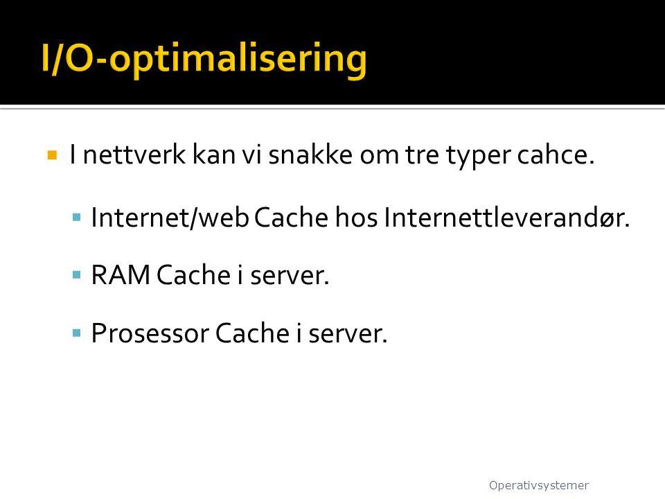  I nettverk kan vi snakke om tre typer cahce.  Internet/web Cache hos Internettleverandør.  RAM Cache i server.  Prosessor Cache i server. Operati