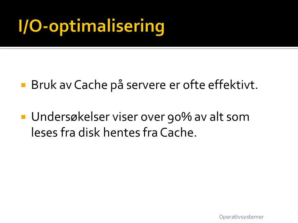  Bruk av Cache på servere er ofte effektivt.  Undersøkelser viser over 90% av alt som leses fra disk hentes fra Cache. Operativsystemer