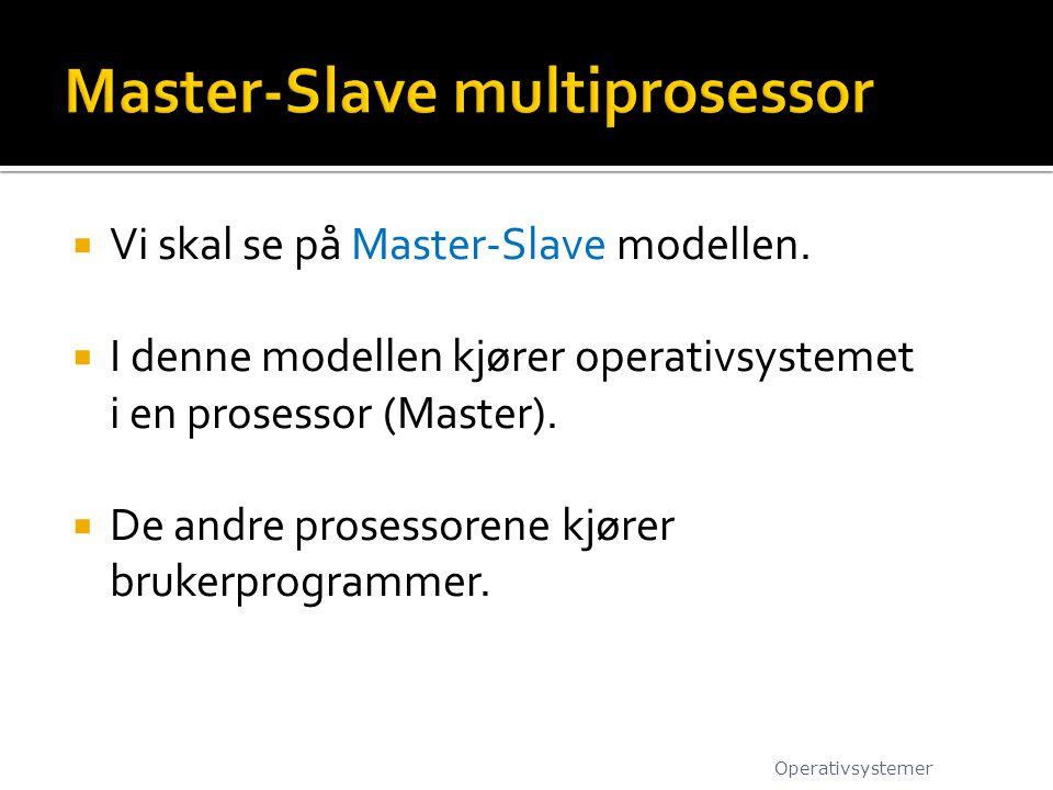  Vi skal se på Master-Slave modellen.  I denne modellen kjører operativsystemet i en prosessor (Master).  De andre prosessorene kjører brukerprogra