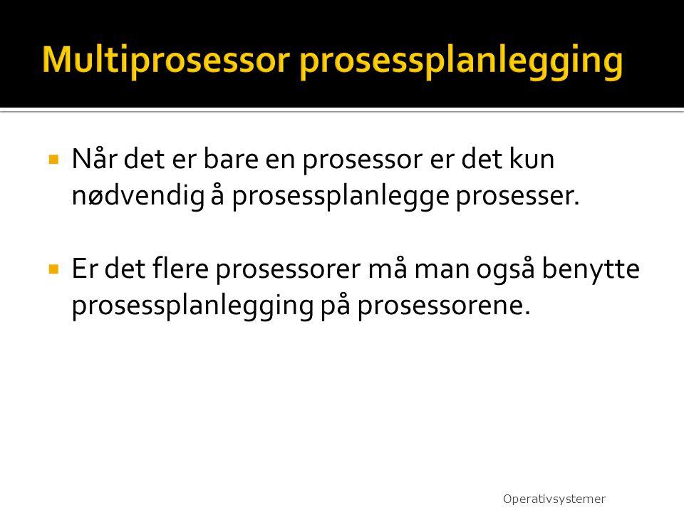  Når det er bare en prosessor er det kun nødvendig å prosessplanlegge prosesser.  Er det flere prosessorer må man også benytte prosessplanlegging på