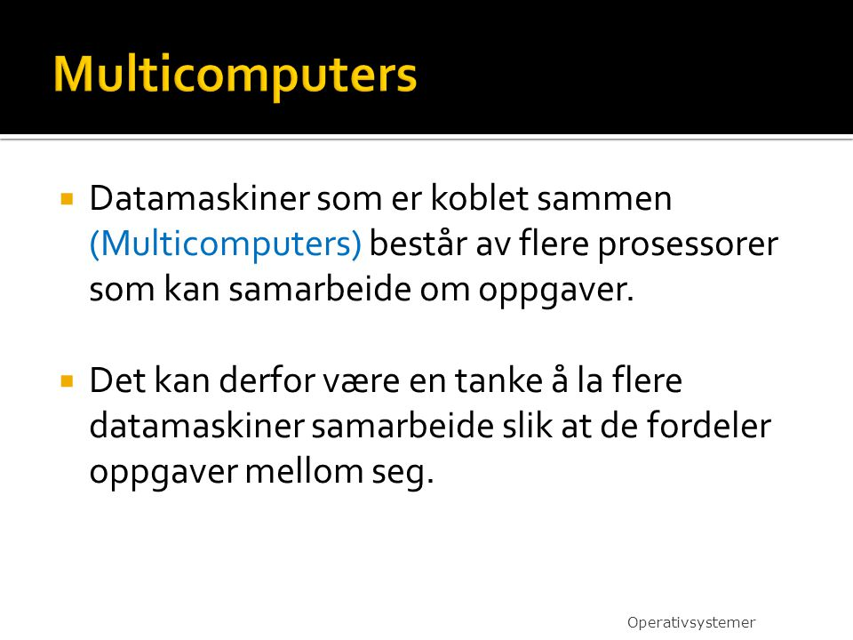  Datamaskiner som er koblet sammen (Multicomputers) består av flere prosessorer som kan samarbeide om oppgaver.  Det kan derfor være en tanke å la f