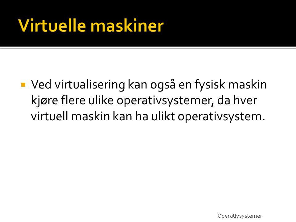  Ved virtualisering kan også en fysisk maskin kjøre flere ulike operativsystemer, da hver virtuell maskin kan ha ulikt operativsystem. Operativsystem