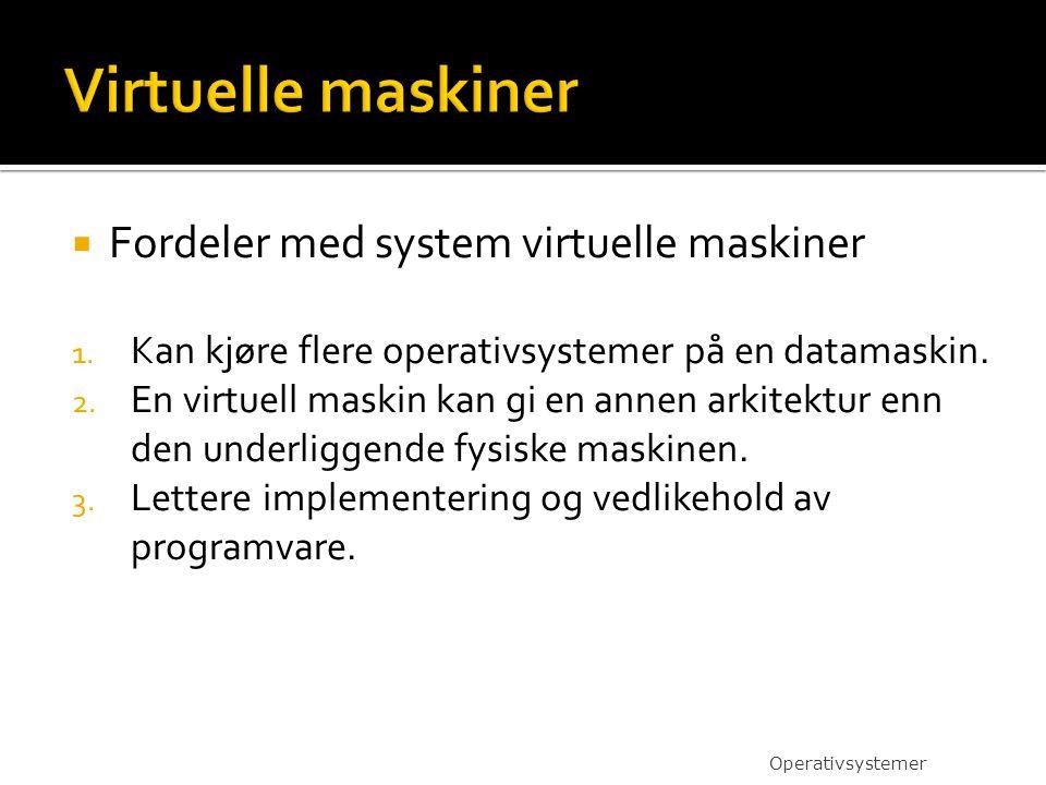  Fordeler med system virtuelle maskiner 1. Kan kjøre flere operativsystemer på en datamaskin. 2. En virtuell maskin kan gi en annen arkitektur enn de