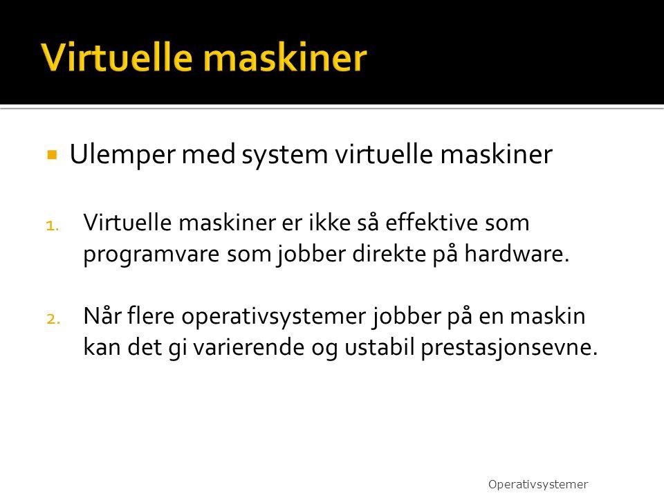  Ulemper med system virtuelle maskiner 1. Virtuelle maskiner er ikke så effektive som programvare som jobber direkte på hardware. 2. Når flere operat