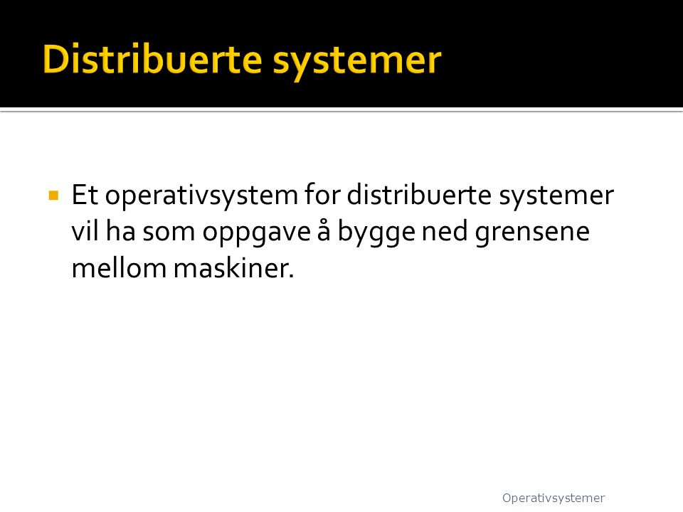  Et operativsystem for distribuerte systemer vil ha som oppgave å bygge ned grensene mellom maskiner. Operativsystemer