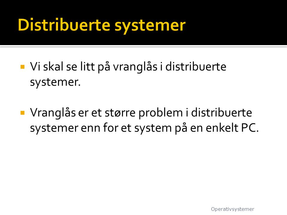  Vi skal se litt på vranglås i distribuerte systemer.  Vranglås er et større problem i distribuerte systemer enn for et system på en enkelt PC. Oper