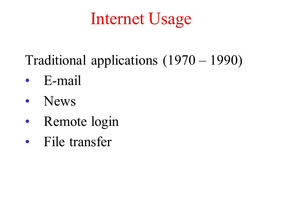 Internet Usage Traditional applications (1970 – 1990) E-mail News Remote login File transfer