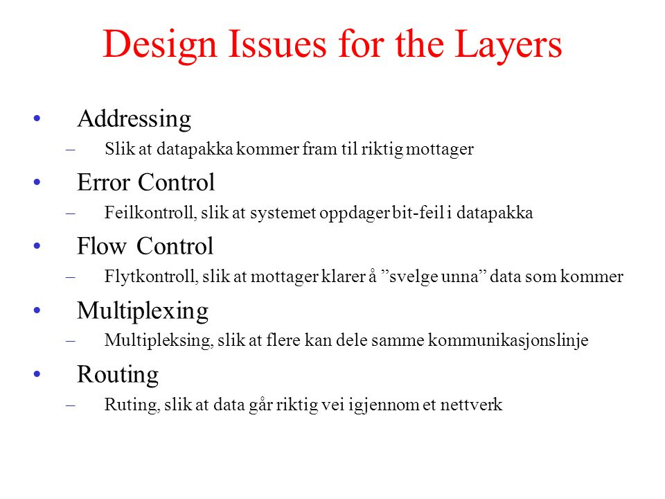 Design Issues for the Layers Addressing –Slik at datapakka kommer fram til riktig mottager Error Control –Feilkontroll, slik at systemet oppdager bit-