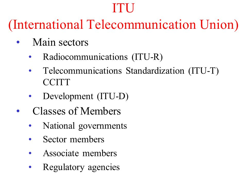ITU (International Telecommunication Union) Main sectors Radiocommunications (ITU-R) Telecommunications Standardization (ITU-T) CCITT Development (ITU-D) Classes of Members National governments Sector members Associate members Regulatory agencies