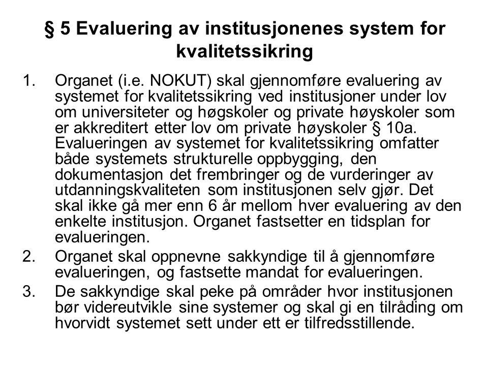 § 5 Evaluering av institusjonenes system for kvalitetssikring 1.Organet (i.e. NOKUT) skal gjennomføre evaluering av systemet for kvalitetssikring ved
