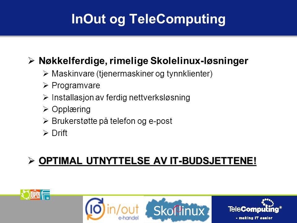InOut og TeleComputing  Nøkkelferdige, rimelige Skolelinux-løsninger  Maskinvare (tjenermaskiner og tynnklienter)  Programvare  Installasjon av ferdig nettverksløsning  Opplæring  Brukerstøtte på telefon og e-post  Drift  OPTIMAL UTNYTTELSE AV IT-BUDSJETTENE!