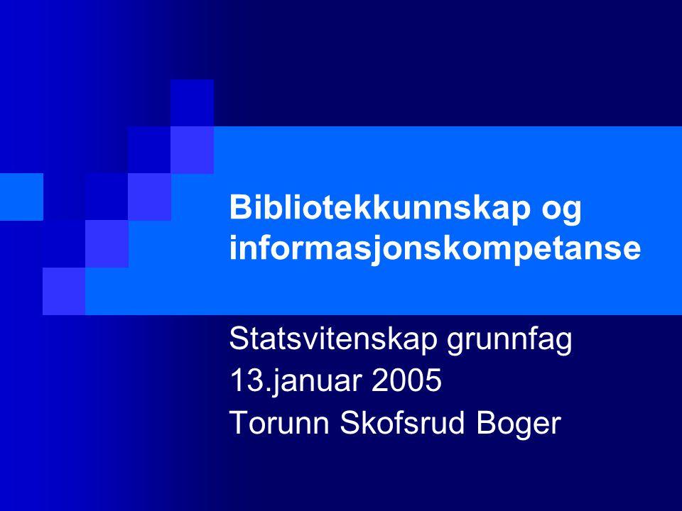 Bibliotekkunnskap og informasjonskompetanse Statsvitenskap grunnfag 13.januar 2005 Torunn Skofsrud Boger