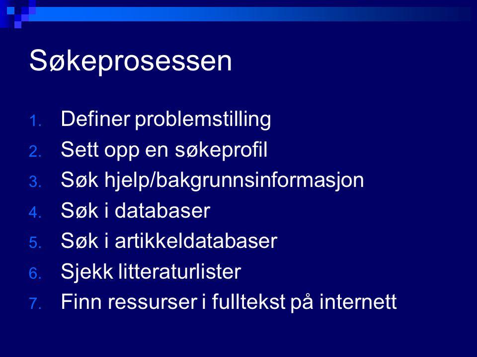 Søkeprosessen 1. Definer problemstilling 2. Sett opp en søkeprofil 3. Søk hjelp/bakgrunnsinformasjon 4. Søk i databaser 5. Søk i artikkeldatabaser 6.
